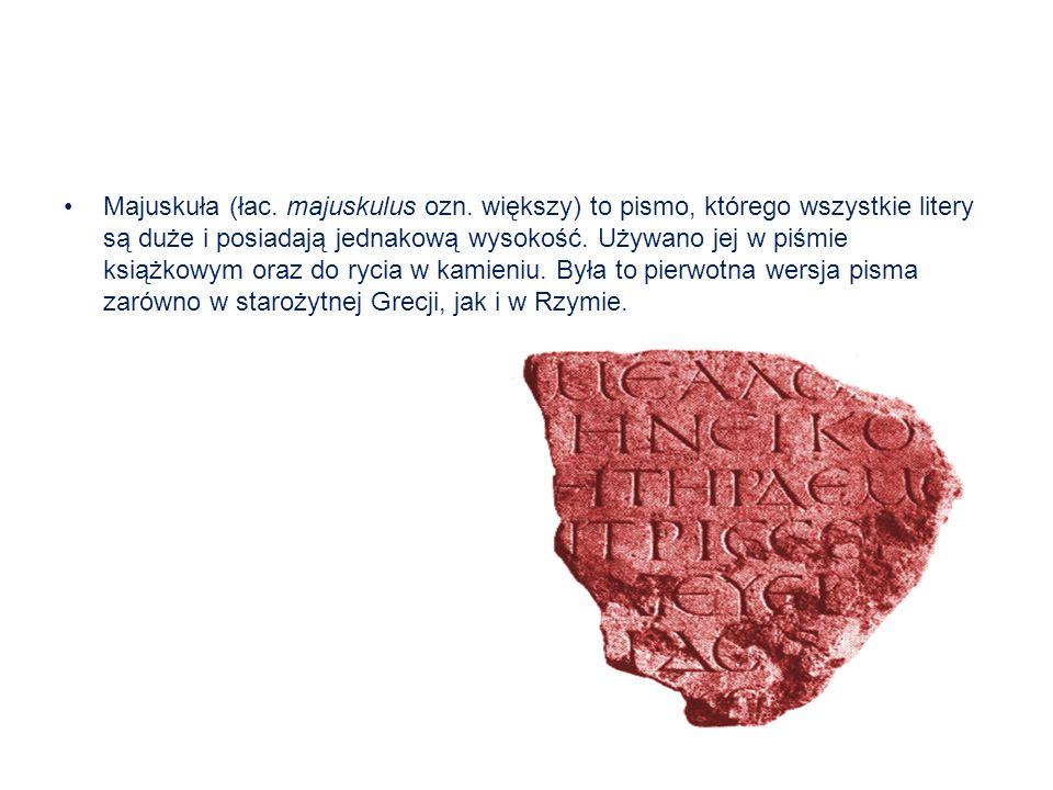 Majuskuła (łac. majuskulus ozn. większy) to pismo, którego wszystkie litery są duże i posiadają jednakową wysokość. Używano jej w piśmie książkowym or