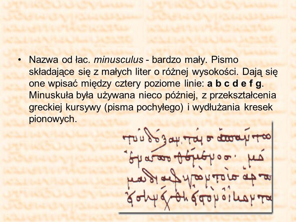 Nazwa od łac. minusculus - bardzo mały. Pismo składające się z małych liter o różnej wysokości. Dają się one wpisać między cztery poziome linie: a b c
