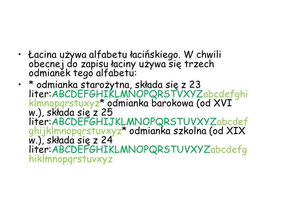 Łacina używa alfabetu łacińskiego. W chwili obecnej do zapisu łaciny używa się trzech odmianek tego alfabetu: * odmianka starożytna, składa się z 23 l