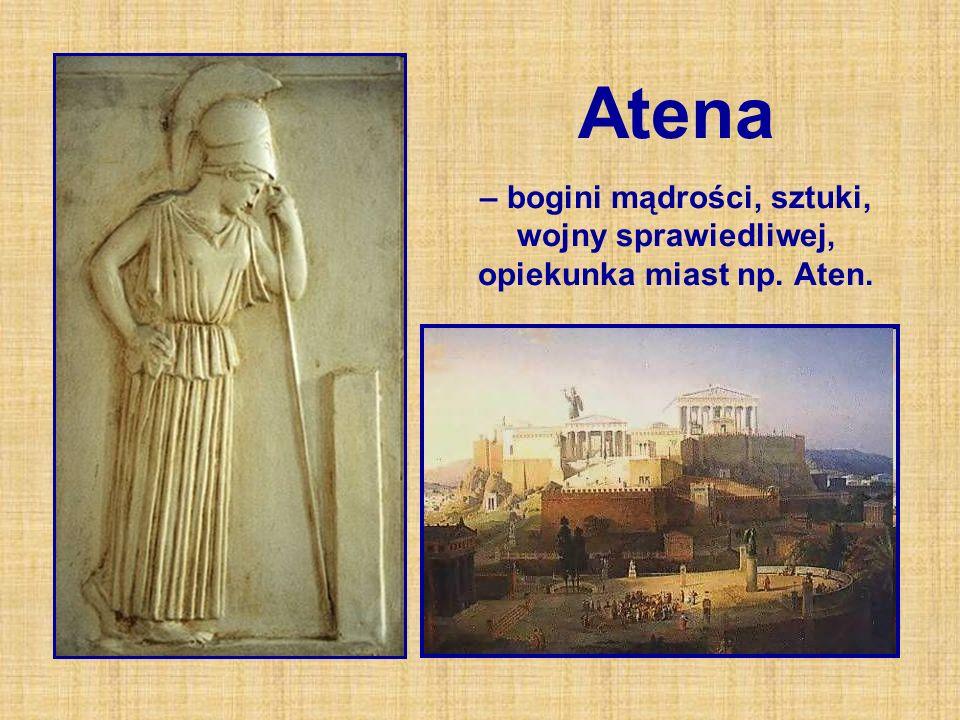 Atena – bogini mądrości, sztuki, wojny sprawiedliwej, opiekunka miast np. Aten.
