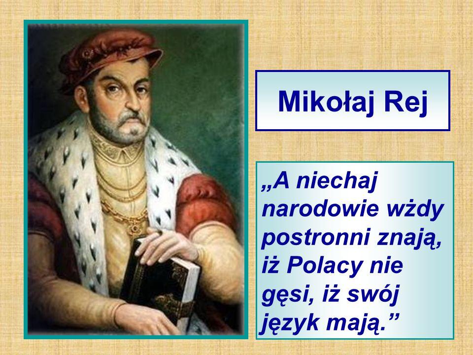 """Mikołaj Rej """"A niechaj narodowie wżdy postronni znają, iż Polacy nie gęsi, iż swój język mają."""