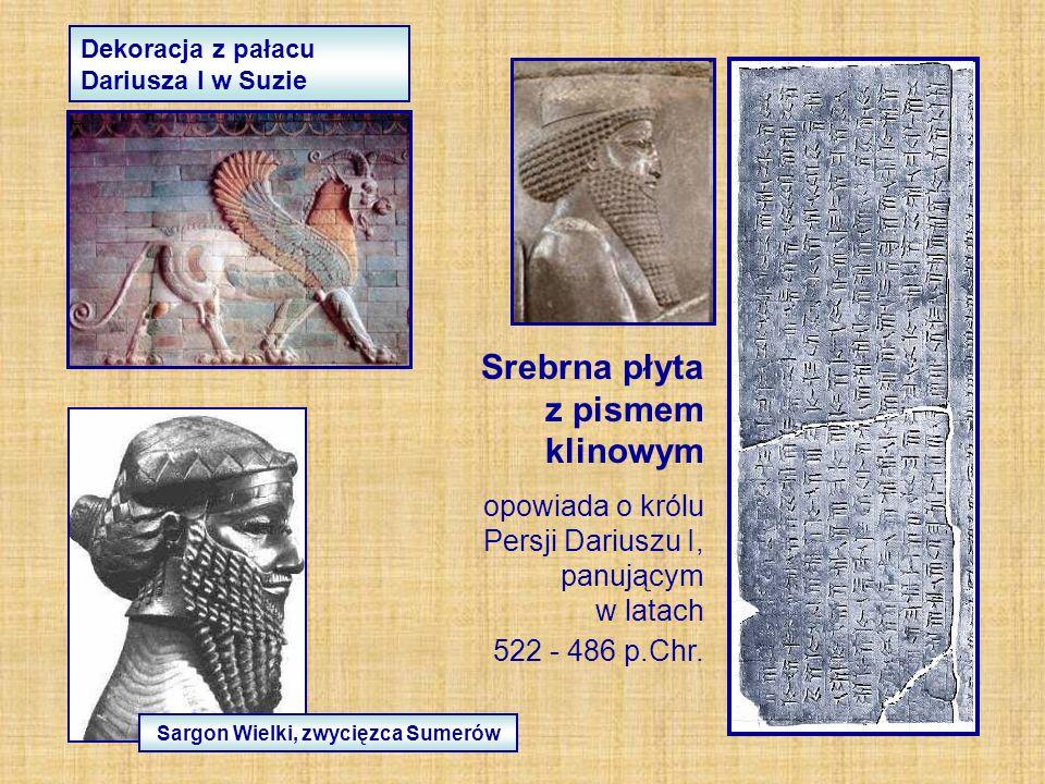 Sargon Wielki, zwycięzca Sumerów Dekoracja z pałacu Dariusza I w Suzie Srebrna płyta z pismem klinowym opowiada o królu Persji Dariuszu I, panującym w latach 522 - 486 p.Chr.