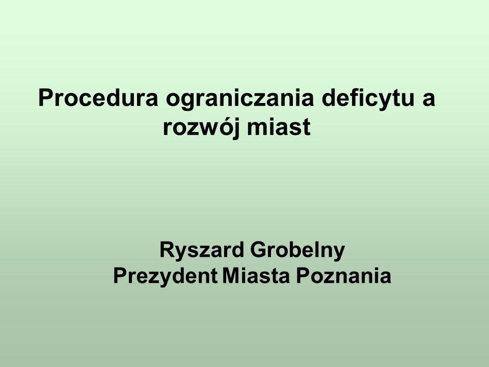 Procedura ograniczania deficytu a rozwój miast Ryszard Grobelny Prezydent Miasta Poznania