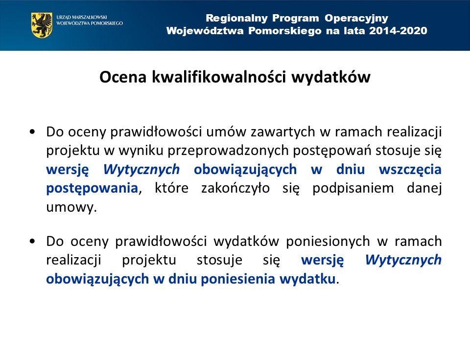 Regionalny Program Operacyjny Województwa Pomorskiego na lata 2014-2020 Ocena kwalifikowalności wydatków Do oceny prawidłowości umów zawartych w ramach realizacji projektu w wyniku przeprowadzonych postępowań stosuje się wersję Wytycznych obowiązujących w dniu wszczęcia postępowania, które zakończyło się podpisaniem danej umowy.