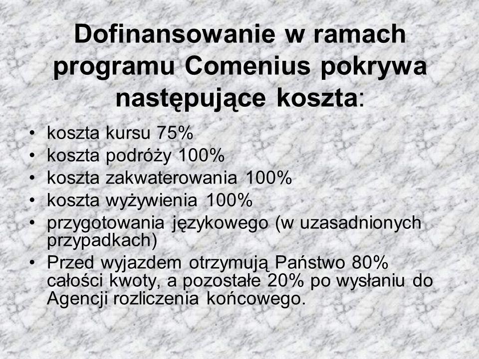 Dofinansowanie w ramach programu Comenius pokrywa następujące koszta: koszta kursu 75% koszta podróży 100% koszta zakwaterowania 100% koszta wyżywienia 100% przygotowania językowego (w uzasadnionych przypadkach) Przed wyjazdem otrzymują Państwo 80% całości kwoty, a pozostałe 20% po wysłaniu do Agencji rozliczenia końcowego.