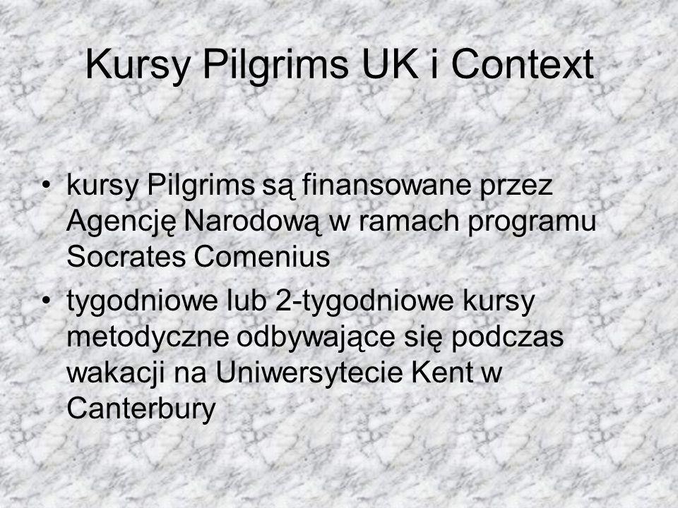 Kursy Pilgrims UK i Context kursy Pilgrims są finansowane przez Agencję Narodową w ramach programu Socrates Comenius tygodniowe lub 2-tygodniowe kursy metodyczne odbywające się podczas wakacji na Uniwersytecie Kent w Canterbury