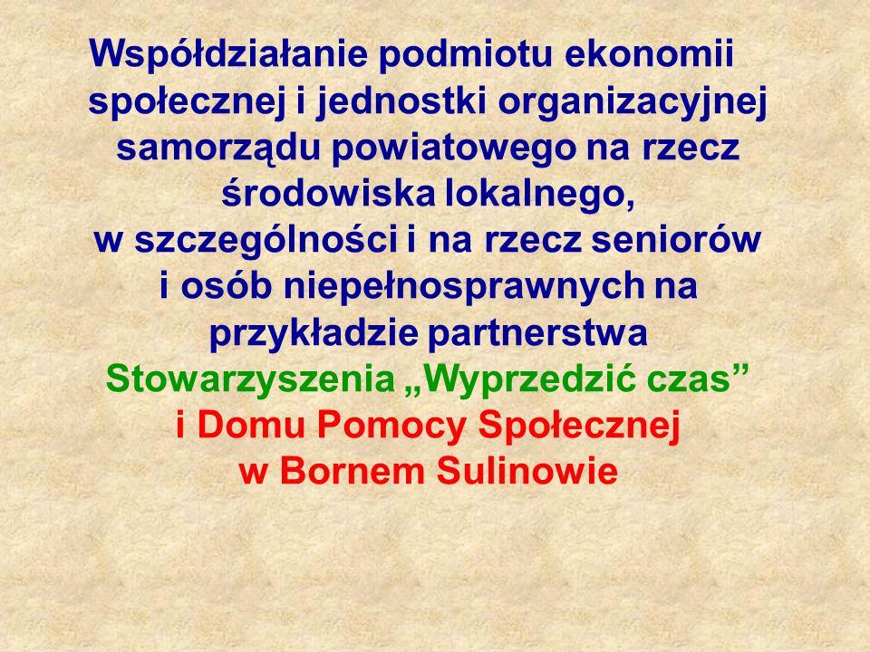"""Współdziałanie podmiotu ekonomii społecznej i jednostki organizacyjnej samorządu powiatowego na rzecz środowiska lokalnego, w szczególności i na rzecz seniorów i osób niepełnosprawnych na przykładzie partnerstwa Stowarzyszenia """"Wyprzedzić czas i Domu Pomocy Społecznej w Bornem Sulinowie"""