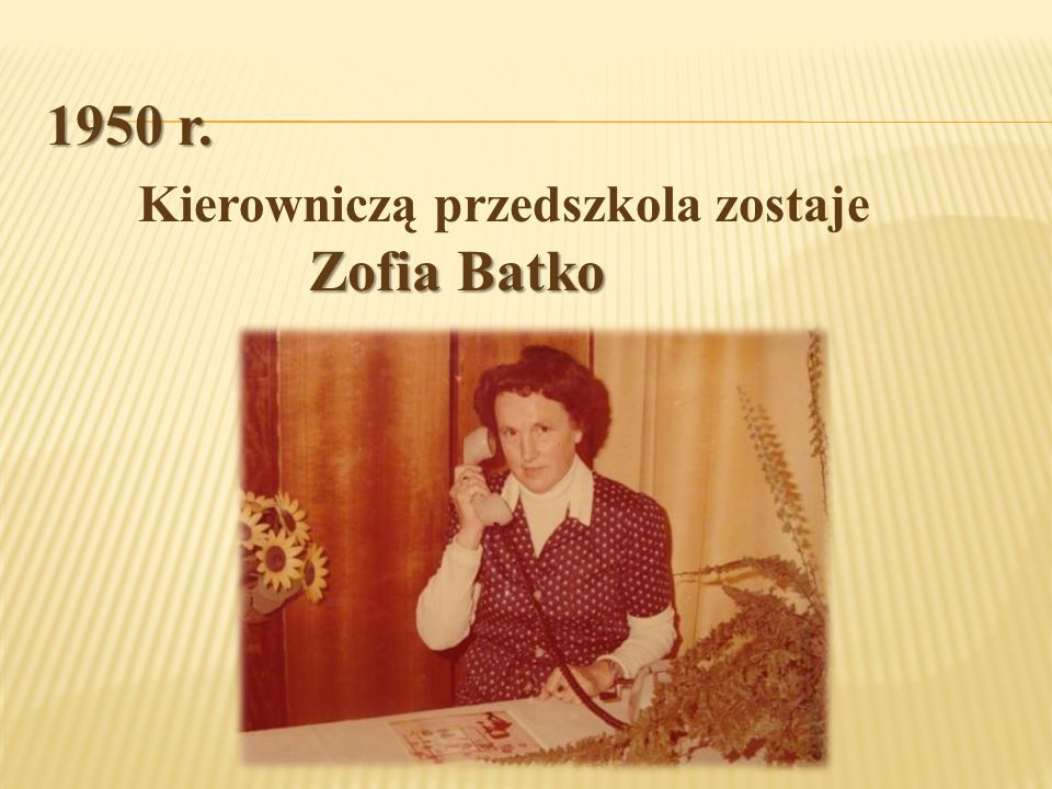 1950 r. Zofia Batko Kierowniczą przedszkola zostaje Zofia Batko