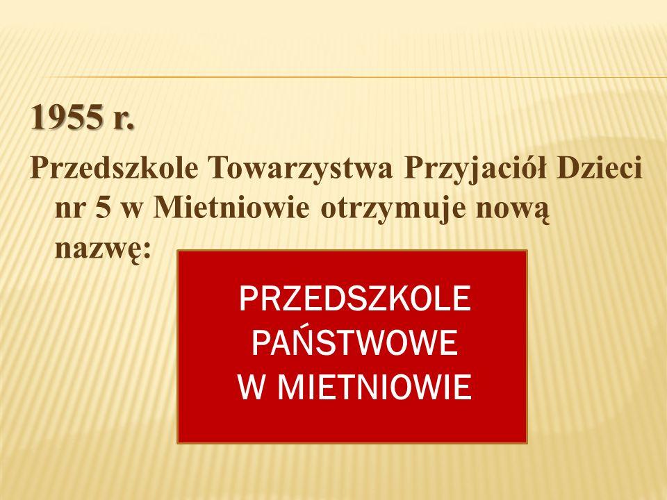 1955 r. Przedszkole Towarzystwa Przyjaciół Dzieci nr 5 w Mietniowie otrzymuje nową nazwę: PRZEDSZKOLE PAŃSTWOWE W MIETNIOWIE