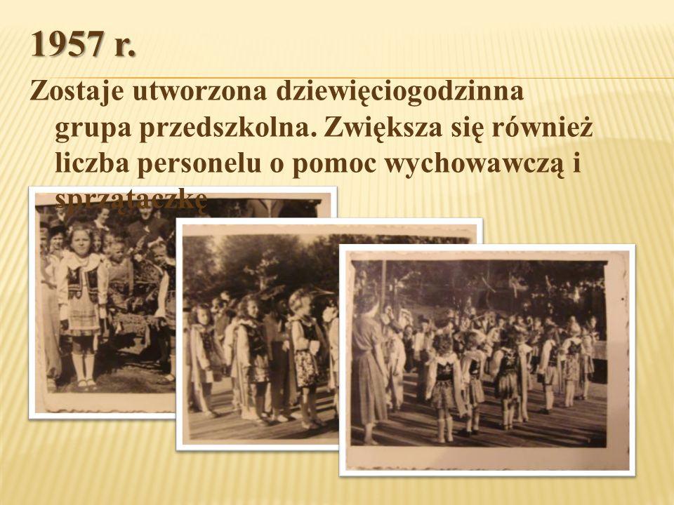 1957 r. Zostaje utworzona dziewięciogodzinna grupa przedszkolna. Zwiększa się również liczba personelu o pomoc wychowawczą i sprzątaczkę