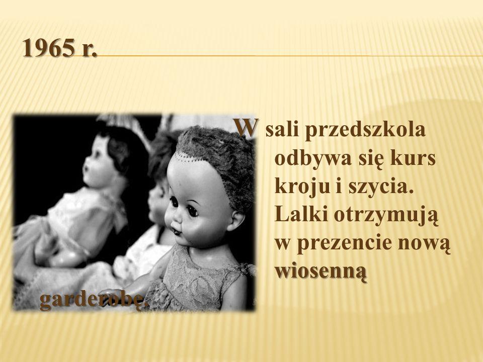 1965 r. W wiosenną garderobę W sali przedszkola odbywa się kurs kroju i szycia. Lalki otrzymują w prezencie nową wiosenną garderobę.