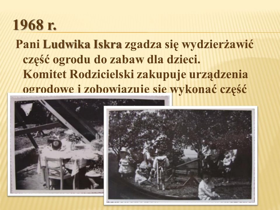 1968 r. Ludwika Iskra Pani Ludwika Iskra zgadza się wydzierżawić część ogrodu do zabaw dla dzieci. Komitet Rodzicielski zakupuje urządzenia ogrodowe i