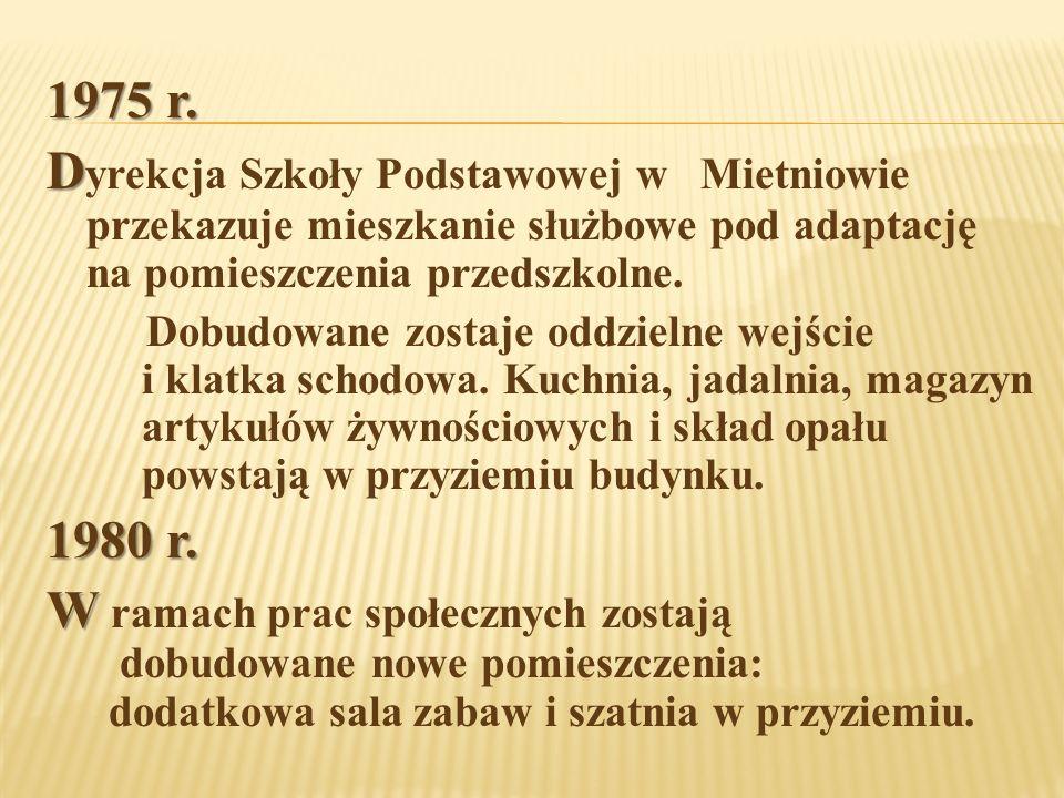1975 r. D D yrekcja Szkoły Podstawowej w Mietniowie przekazuje mieszkanie służbowe pod adaptację na pomieszczenia przedszkolne. Dobudowane zostaje odd