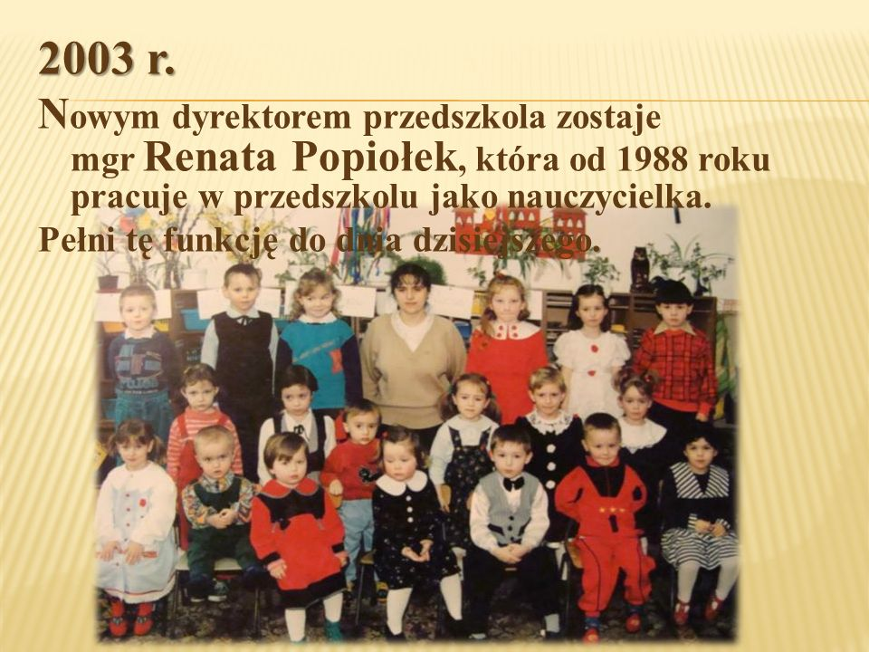 2003 r. N owym dyrektorem przedszkola zostaje mgr Renata Popiołek, która od 1988 roku pracuje w przedszkolu jako nauczycielka.. Pełni tę funkcję do dn