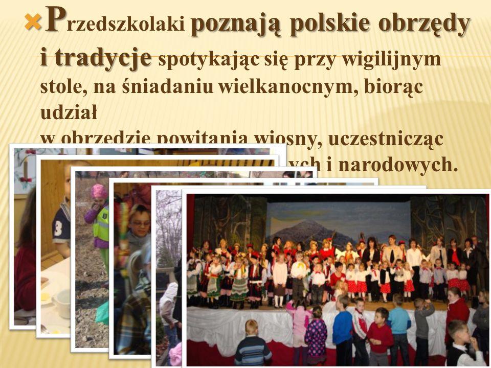  P poznają polskie obrzędy i tradycje  P rzedszkolaki poznają polskie obrzędy i tradycje spotykając się przy wigilijnym stole, na śniadaniu wielkanocnym, biorąc udział w obrzędzie powitania wiosny, uczestnicząc w uroczystościach kościelnych i narodowych.