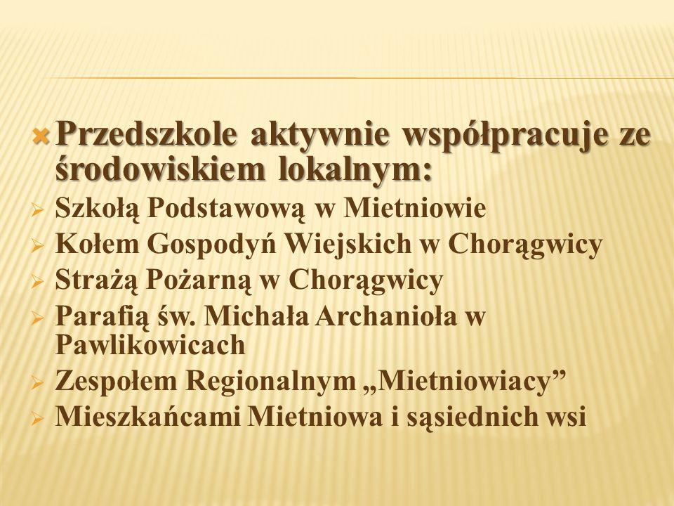  Przedszkole aktywnie współpracuje ze środowiskiem lokalnym:  Szkołą Podstawową w Mietniowie  Kołem Gospodyń Wiejskich w Chorągwicy  Strażą Pożarną w Chorągwicy  Parafią św.