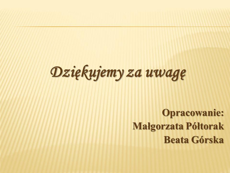 Dziękujemy za uwagę Opracowanie: Małgorzata Półtorak Beata Górska