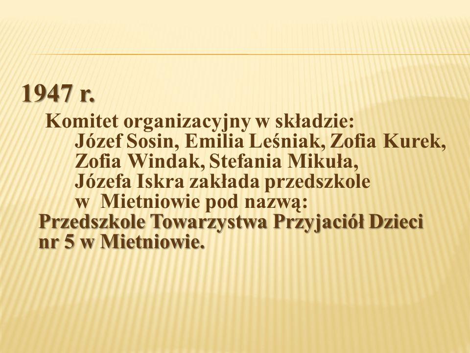 1947 r. Przedszkole Towarzystwa Przyjaciół Dzieci nr 5 w Mietniowie. Komitet organizacyjny w składzie: Józef Sosin, Emilia Leśniak, Zofia Kurek, Zofia