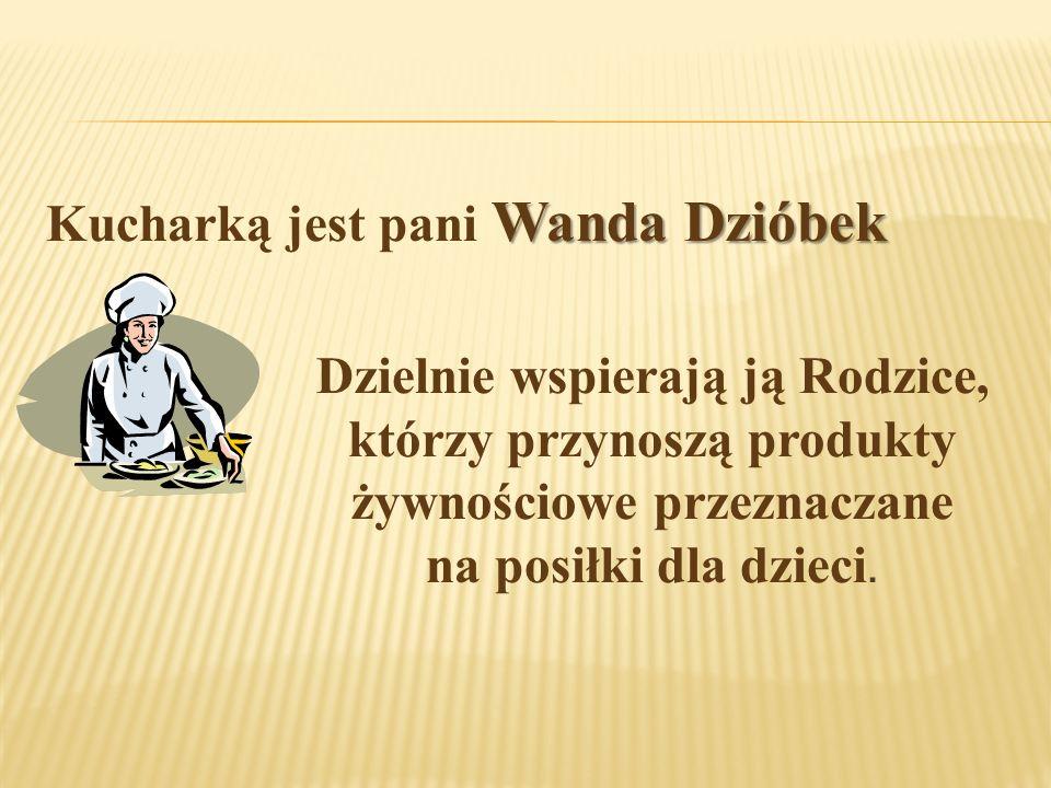 Wanda Dzióbek Kucharką jest pani Wanda Dzióbek Dzielnie wspierają ją Rodzice, którzy przynoszą produkty żywnościowe przeznaczane na posiłki dla dzieci