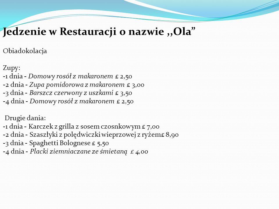 Jedzenie w Restauracji o nazwie,,Ola Obiadokolacja Zupy: -1 dnia - Domowy rosół z makaronem £ 2,50 -2 dnia - Zupa pomidorowa z makaronem £ 3,00 -3 dnia - Barszcz czerwony z uszkami £ 3,50 -4 dnia - Domowy rosół z makaronem £ 2,50 Drugie dania: -1 dnia - Karczek z grilla z sosem czosnkowym £ 7,00 -2 dnia - Szaszłyki z polędwiczki wieprzowej z ryżem£ 8,90 -3 dnia - Spaghetti Bolognese £ 5,50 -4 dnia - Placki ziemniaczane ze śmietaną £ 4,00