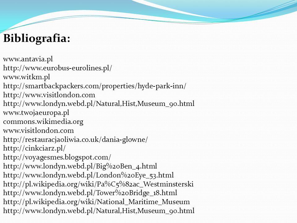 Bibliografia: www.antavia.pl http://www.eurobus-eurolines.pl/ www.witkm.pl http://smartbackpackers.com/properties/hyde-park-inn/ http://www.visitlondon.com http://www.londyn.webd.pl/Natural,Hist,Museum_90.html www.twojaeuropa.pl commons.wikimedia.org www.visitlondon.com http://restauracjaoliwia.co.uk/dania-glowne/ http://cinkciarz.pl/ http://voyagesmes.blogspot.com/ http://www.londyn.webd.pl/Big%20Ben_4.html http://www.londyn.webd.pl/London%20Eye_53.html http://pl.wikipedia.org/wiki/Pa%C5%82ac_Westminsterski http://www.londyn.webd.pl/Tower%20Bridge_18.html http://pl.wikipedia.org/wiki/National_Maritime_Museum http://www.londyn.webd.pl/Natural,Hist,Museum_90.html