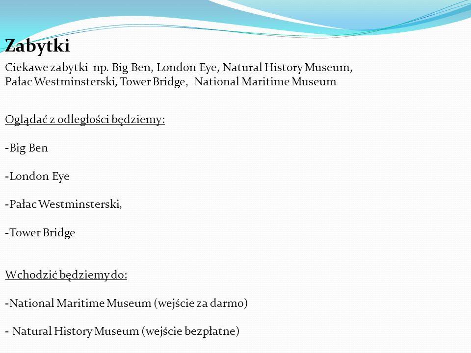 Zabytki Ciekawe zabytki np. Big Ben, London Eye, Natural History Museum, Pałac Westminsterski, Tower Bridge, National Maritime Museum Oglądać z odległ