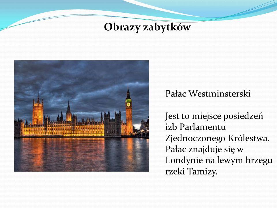Pałac Westminsterski Jest to miejsce posiedzeń izb Parlamentu Zjednoczonego Królestwa. Pałac znajduje się w Londynie na lewym brzegu rzeki Tamizy. Obr