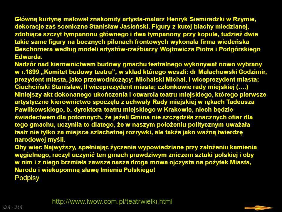 DA - MA Podpisani i obecni przy dzisiejszej uroczystości stwierdzamy tym aktem, że gmach nowego teatru miejskiego, pod który założono kamień węgielny trzydziestego kwietnia roku tysiąc ośmsetnego dziewięćdziesiątego ósmego, z pomocą Bożą szczęśliwie ukończony został według planów, rysunków i pod wyłącznym artystyczno-technicznym kierownictwem architekty Zygmunta Gorgolewskiego, Wielkopolanina, c.k.