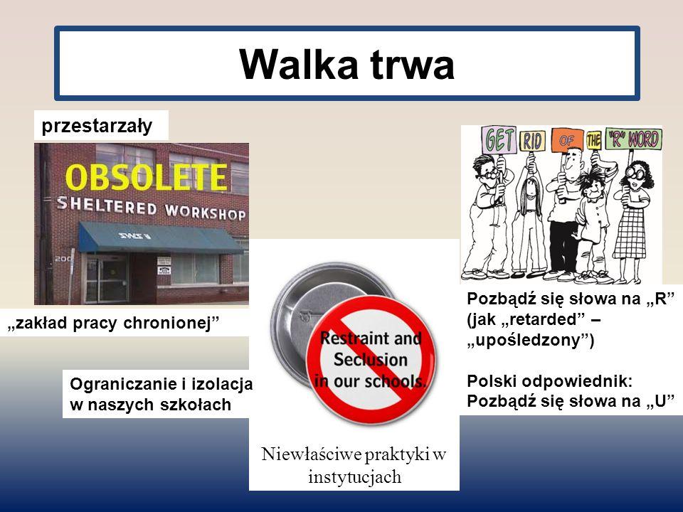 """Walka trwa Niewłaściwe praktyki w instytucjach Ograniczanie i izolacja w naszych szkołach Pozbądź się słowa na """"R (jak """"retarded – """"upośledzony ) Polski odpowiednik: Pozbądź się słowa na """"U przestarzały """"zakład pracy chronionej"""
