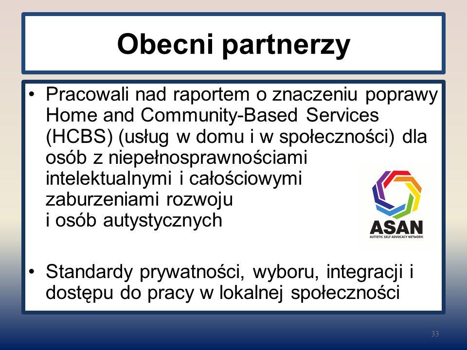 Obecni partnerzy Pracowali nad raportem o znaczeniu poprawy Home and Community-Based Services (HCBS) (usług w domu i w społeczności) dla osób z niepełnosprawnościami intelektualnymi i całościowymi zaburzeniami rozwoju i osób autystycznych Standardy prywatności, wyboru, integracji i dostępu do pracy w lokalnej społeczności 33