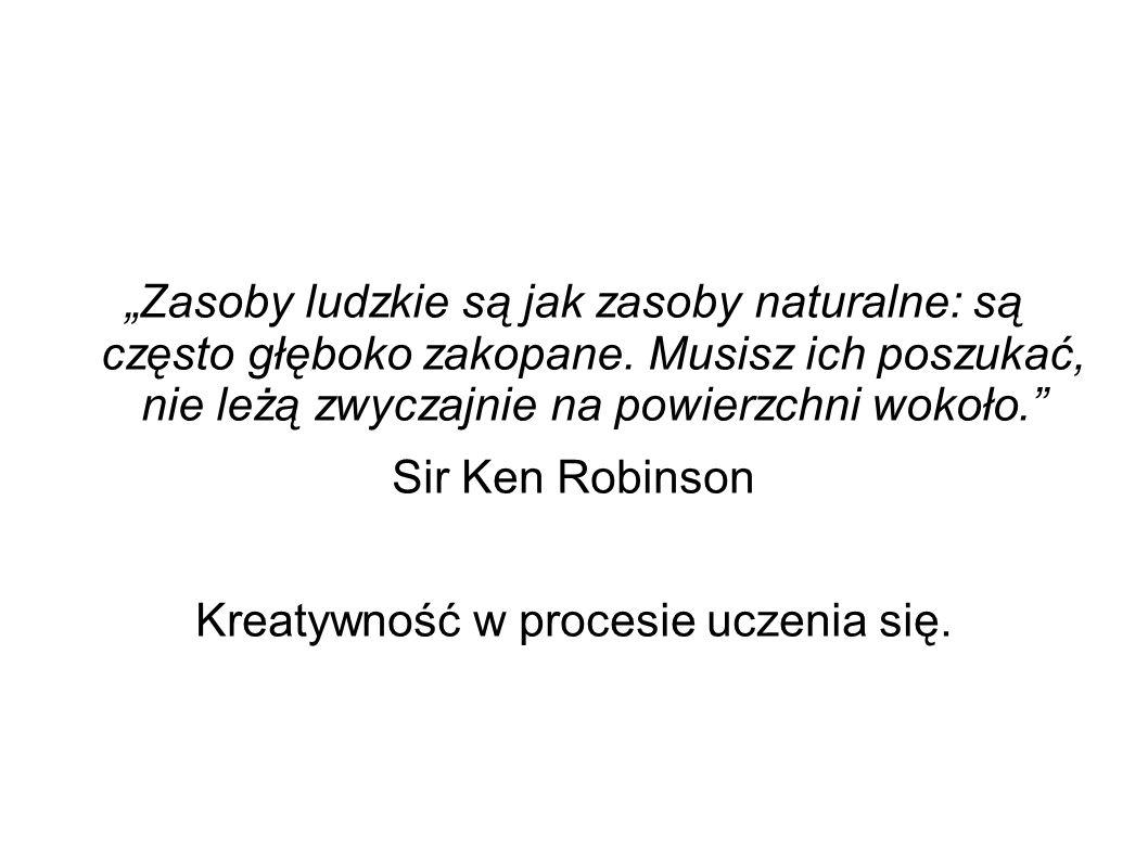 """""""Zasoby ludzkie są jak zasoby naturalne: są często głęboko zakopane. Musisz ich poszukać, nie leżą zwyczajnie na powierzchni wokoło."""" Sir Ken Robinson"""