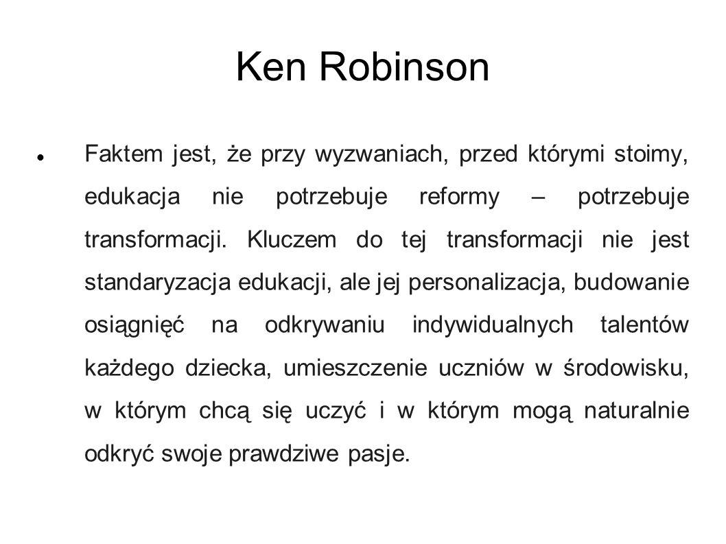 Ken Robinson Faktem jest, że przy wyzwaniach, przed którymi stoimy, edukacja nie potrzebuje reformy – potrzebuje transformacji. Kluczem do tej transfo