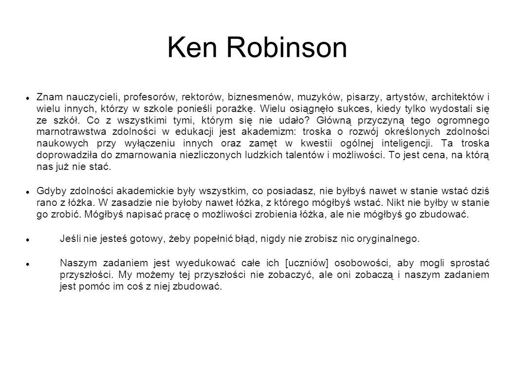 Ken Robinson Znam nauczycieli, profesorów, rektorów, biznesmenów, muzyków, pisarzy, artystów, architektów i wielu innych, którzy w szkole ponieśli porażkę.