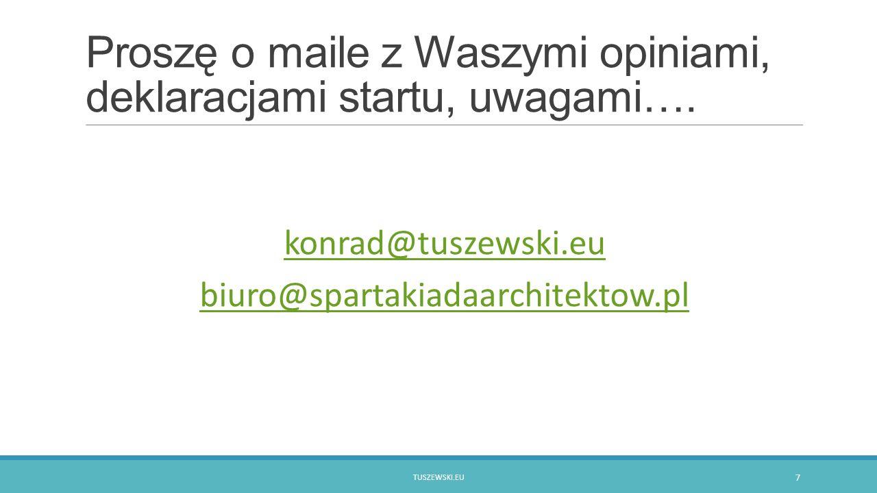 Proszę o maile z Waszymi opiniami, deklaracjami startu, uwagami…. konrad@tuszewski.eu biuro@spartakiadaarchitektow.pl TUSZEWSKI.EU 7
