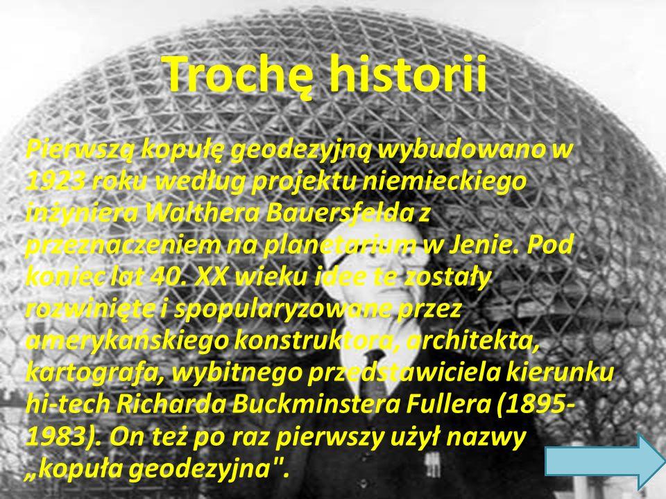 Trochę historii Pierwszą kopułę geodezyjną wybudowano w 1923 roku według projektu niemieckiego inżyniera Walthera Bauersfelda z przeznaczeniem na planetarium w Jenie.