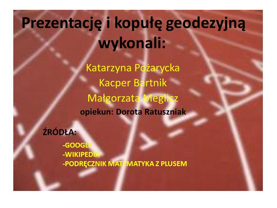 Prezentację i kopułę geodezyjną wykonali: Katarzyna Pożarycka Kacper Bartnik Małgorzata Meglicz opiekun: Dorota Ratuszniak ŹRÓDŁA: -GOOGLE -WIKIPEDIA -PODRĘCZNIK MATEMATYKA Z PLUSEM