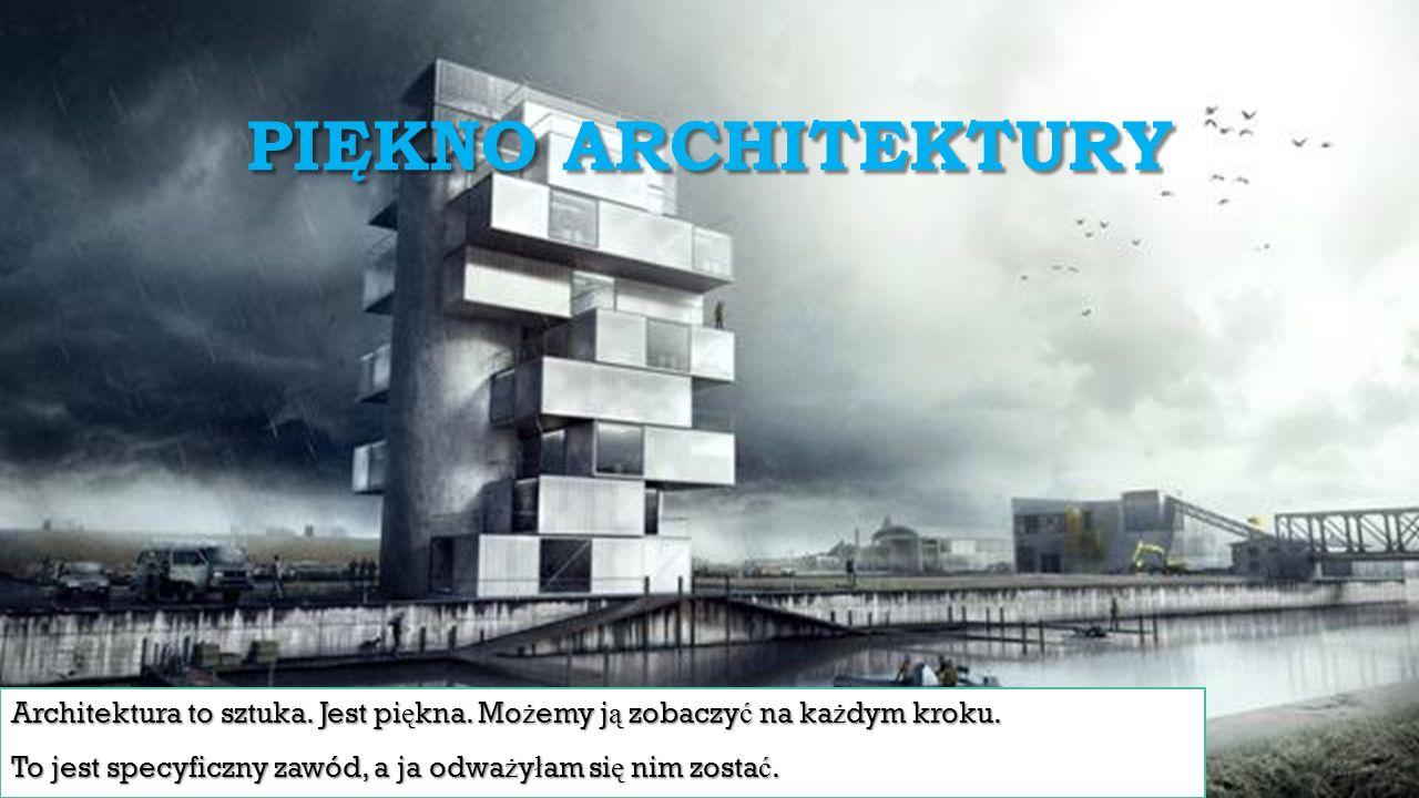 PIĘKNO ARCHITEKTURY Architektura to sztuka. Jest pi ę kna. Mo ż emy j ą zobaczy ć na ka ż dym kroku. To jest specyficzny zawód, a ja odwa ż y ł am si