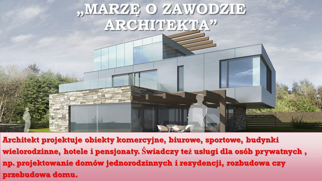 """""""MARZĘ O ZAWODZIE ARCHITEKTA Architekt projektuje obiekty komercyjne, biurowe, sportowe, budynki wielorodzinne, hotele i pensjonaty."""