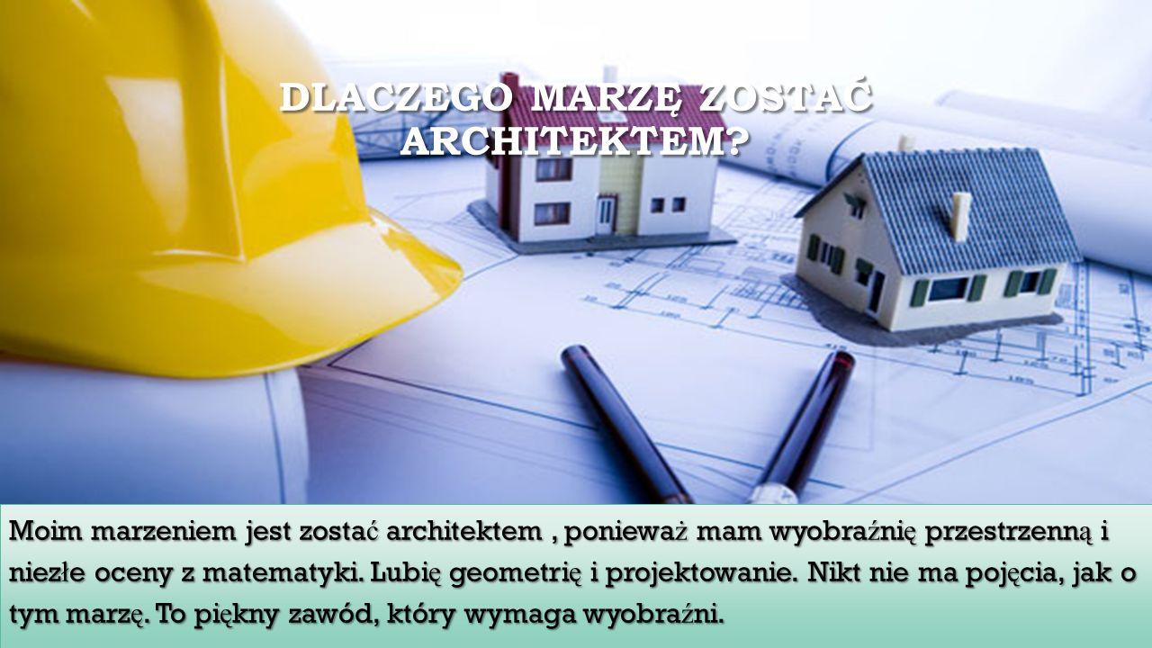 DLACZEGO MARZĘ ZOSTAĆ ARCHITEKTEM? Moim marzeniem jest zosta ć architektem, poniewa ż mam wyobra ź ni ę przestrzenn ą i niez ł e oceny z matematyki. L