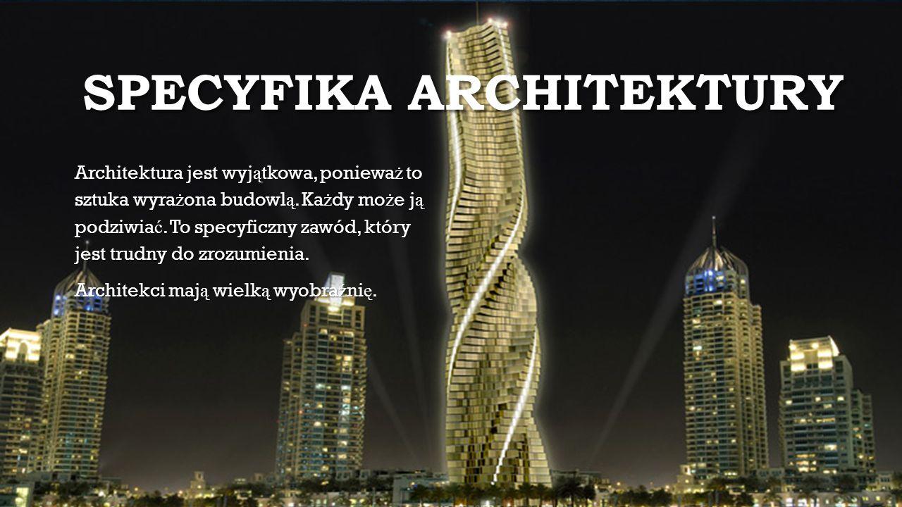 SPECYFIKA ARCHITEKTURY Architektura jest wyj ą tkowa, poniewa ż to sztuka wyra ż ona budowl ą. Ka ż dy mo ż e j ą podziwia ć. To specyficzny zawód, kt