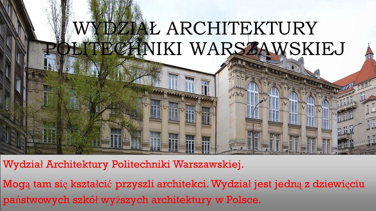 WYDZIAŁ ARCHITEKTURY POLITECHNIKI WARSZAWSKIEJ Wydzia ł Architektury Politechniki Warszawskiej. Mog ą tam si ę kszta ł ci ć przyszli architekci. Wydzi