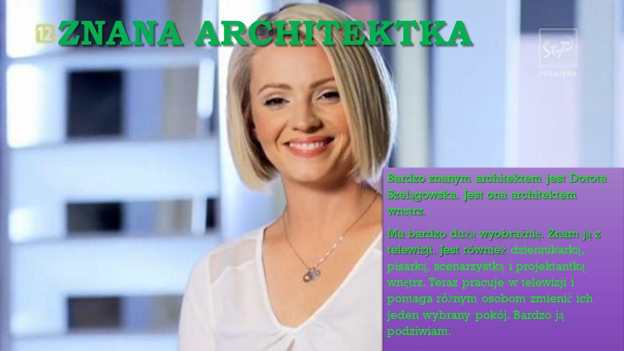 ZNANA ARCHITEKTKA Bardzo znanym architektem jest Dorota Szel ą gowska. Jest ona architektem wn ę trz. Ma bardzo du żą wyobra ź ni ę. Znam j ą z telewi