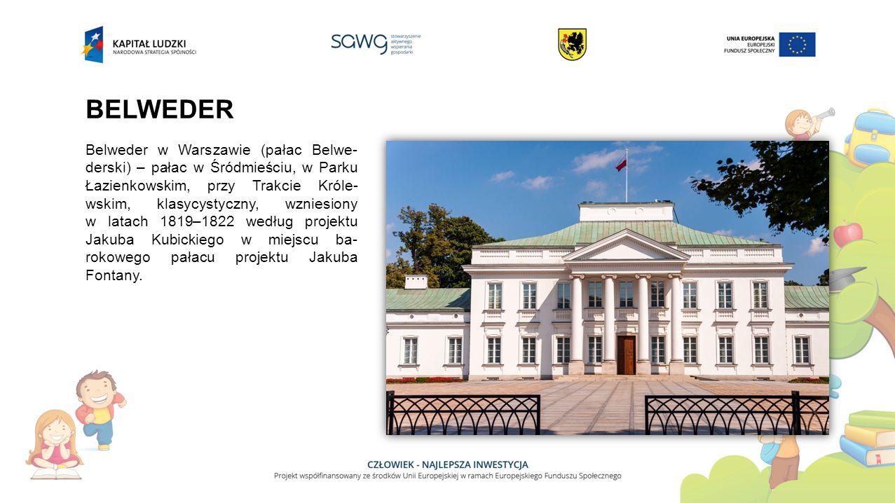 BELWEDER Belweder w Warszawie (pałac Belwe- derski) – pałac w Śródmieściu, w Parku Łazienkowskim, przy Trakcie Króle- wskim, klasycystyczny, wzniesiony w latach 1819–1822 według projektu Jakuba Kubickiego w miejscu ba- rokowego pałacu projektu Jakuba Fontany.