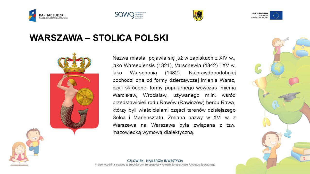 WARSZAWA – STOLICA POLSKI Nazwa miasta pojawia się już w zapiskach z XIV w., jako Warseuiensis (1321), Varschewia (1342) i XV w.