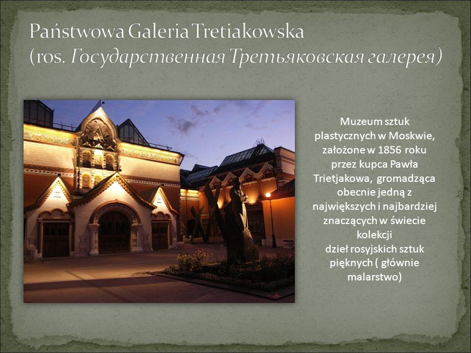 Muzeum sztuk plastycznych w Moskwie, założone w 1856 roku przez kupca Pawła Trietjakowa, gromadząca obecnie jedną z największych i najbardziej znacząc