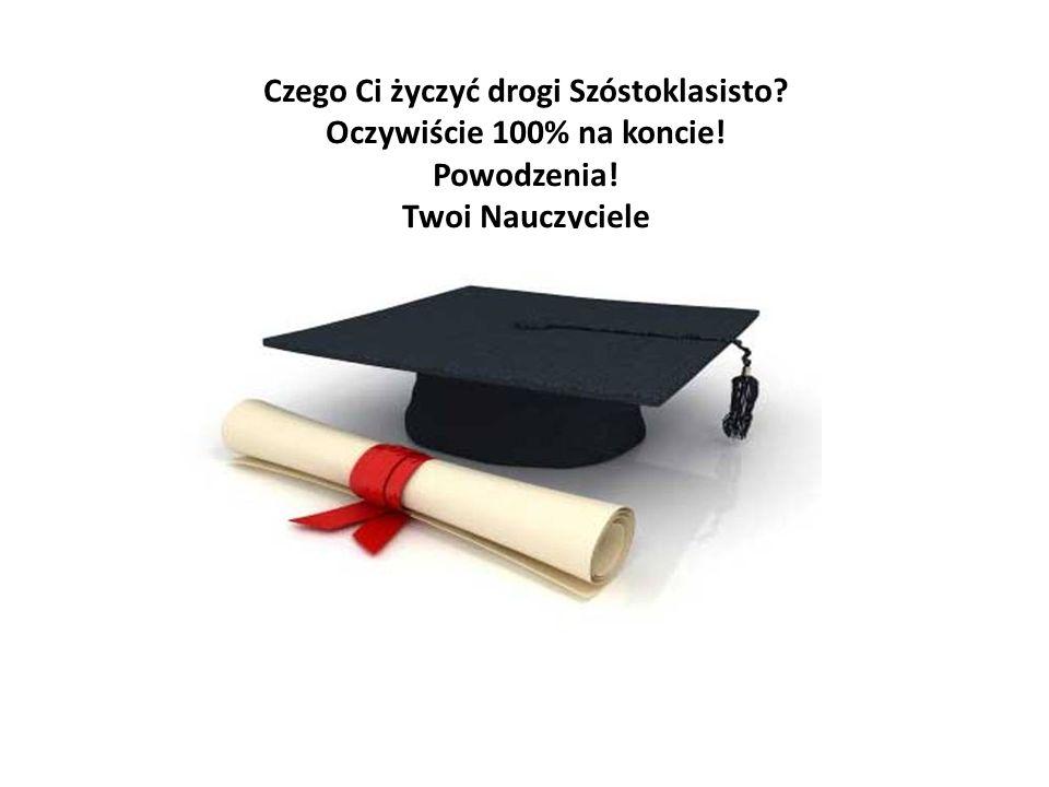 Czego Ci życzyć drogi Szóstoklasisto? Oczywiście 100% na koncie! Powodzenia! Twoi Nauczyciele