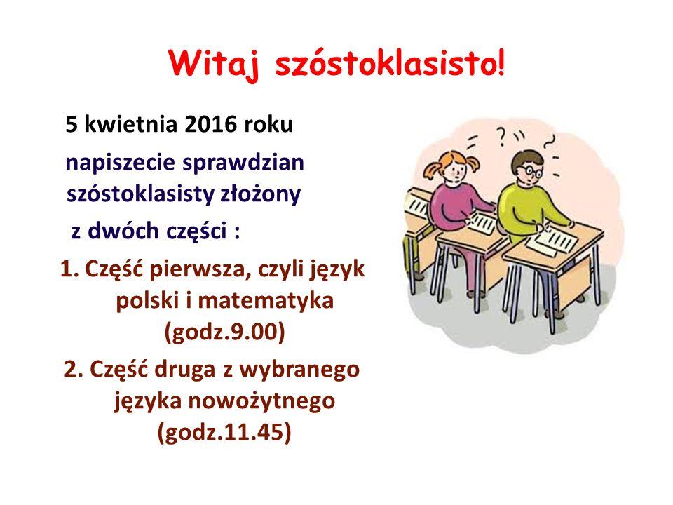 Witaj szóstoklasisto! 5 kwietnia 2016 roku napiszecie sprawdzian szóstoklasisty złożony z dwóch części : 1.Część pierwsza, czyli język polski i matema