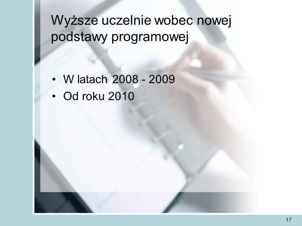17 Wyższe uczelnie wobec nowej podstawy programowej W latach 2008 - 2009 Od roku 2010