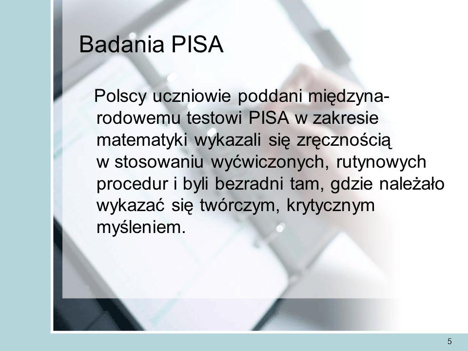 5 Badania PISA Polscy uczniowie poddani międzyna- rodowemu testowi PISA w zakresie matematyki wykazali się zręcznością w stosowaniu wyćwiczonych, rutynowych procedur i byli bezradni tam, gdzie należało wykazać się twórczym, krytycznym myśleniem.