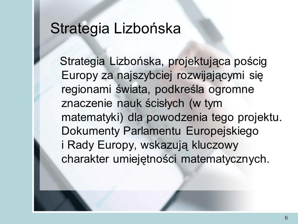 6 Strategia Lizbońska Strategia Lizbońska, projektująca pościg Europy za najszybciej rozwijającymi się regionami świata, podkreśla ogromne znaczenie nauk ścisłych (w tym matematyki) dla powodzenia tego projektu.